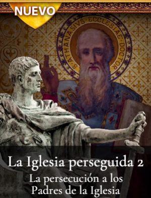 La Iglesia perseguida 2 – La persecución a los Padres de la Iglesia